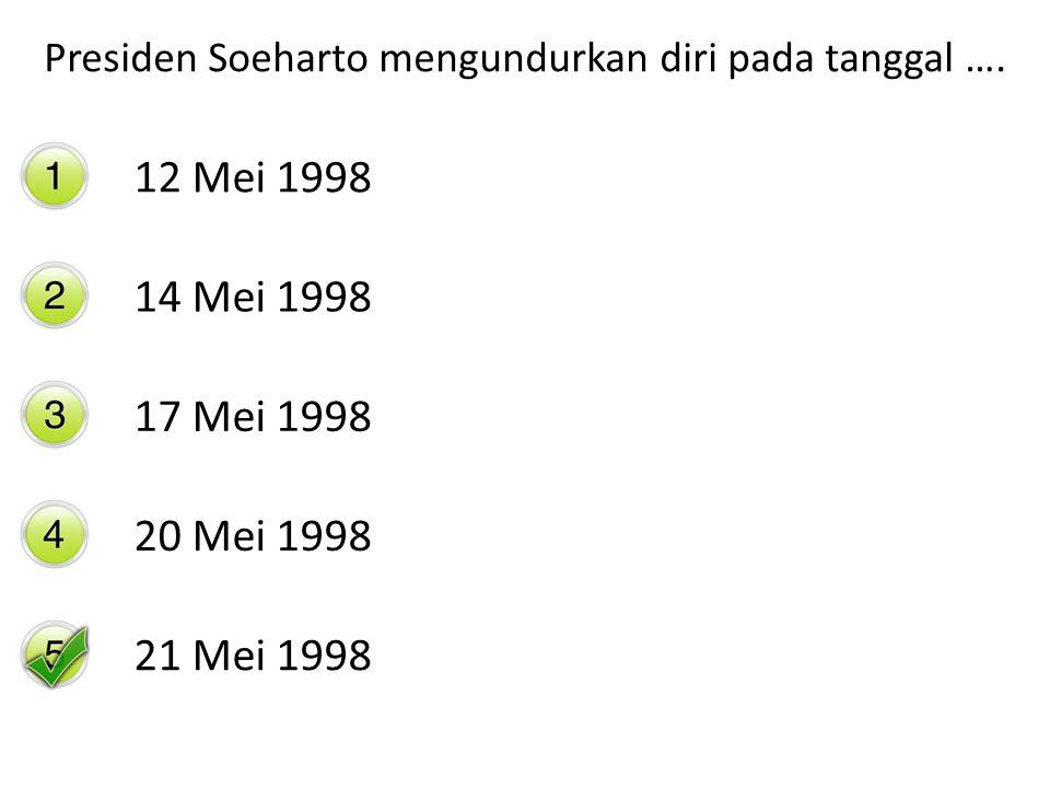 Presiden Soeharto mengundurkan diri pada tanggal …. 12 Mei 1998 14 Mei 1998 17 Mei 1998 20 Mei 1998 21 Mei 1998