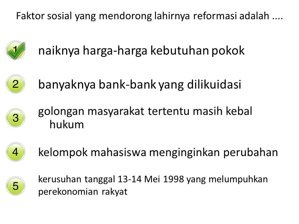 Faktor sosial yang mendorong lahirnya reformasi adalah.... naiknya harga-harga kebutuhan pokok banyaknya bank-bank yang dilikuidasi golongan masyaraka