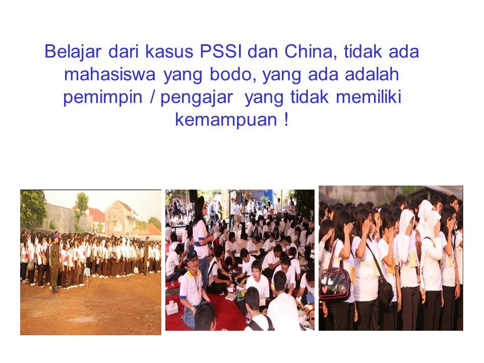 Belajar dari kasus PSSI dan China, tidak ada mahasiswa yang bodo, yang ada adalah pemimpin / pengajar yang tidak memiliki kemampuan !