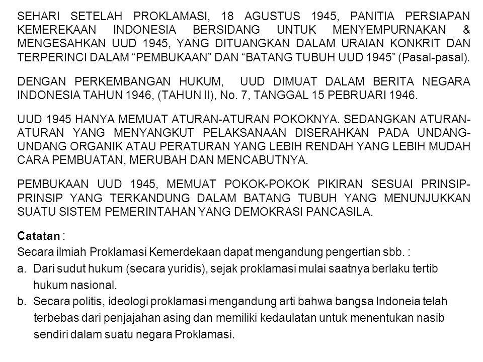 SEHARI SETELAH PROKLAMASI, 18 AGUSTUS 1945, PANITIA PERSIAPAN KEMEREKAAN INDONESIA BERSIDANG UNTUK MENYEMPURNAKAN & MENGESAHKAN UUD 1945, YANG DITUANGKAN DALAM URAIAN KONKRIT DAN TERPERINCI DALAM PEMBUKAAN DAN BATANG TUBUH UUD 1945 (Pasal-pasal).