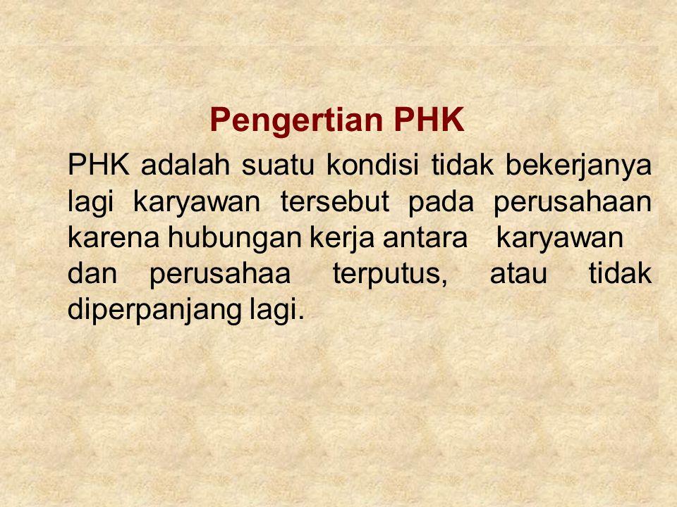 Pengertian PHK PHK adalah suatu kondisi tidak bekerjanya lagi karyawan tersebut pada perusahaan karena hubungan kerja antara karyawan danperusahaa ter