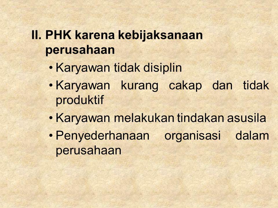 II.PHK karena kebijaksanaan perusahaan Karyawan tidak disiplin Karyawan kurang cakap dan tidak produktif Karyawan melakukan tindakan asusila Penyederh