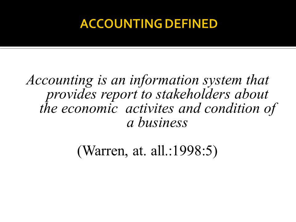 Accounting is an information system that provides report to stakeholders about the economic activites and condition of a business (Warren, at. all.:19