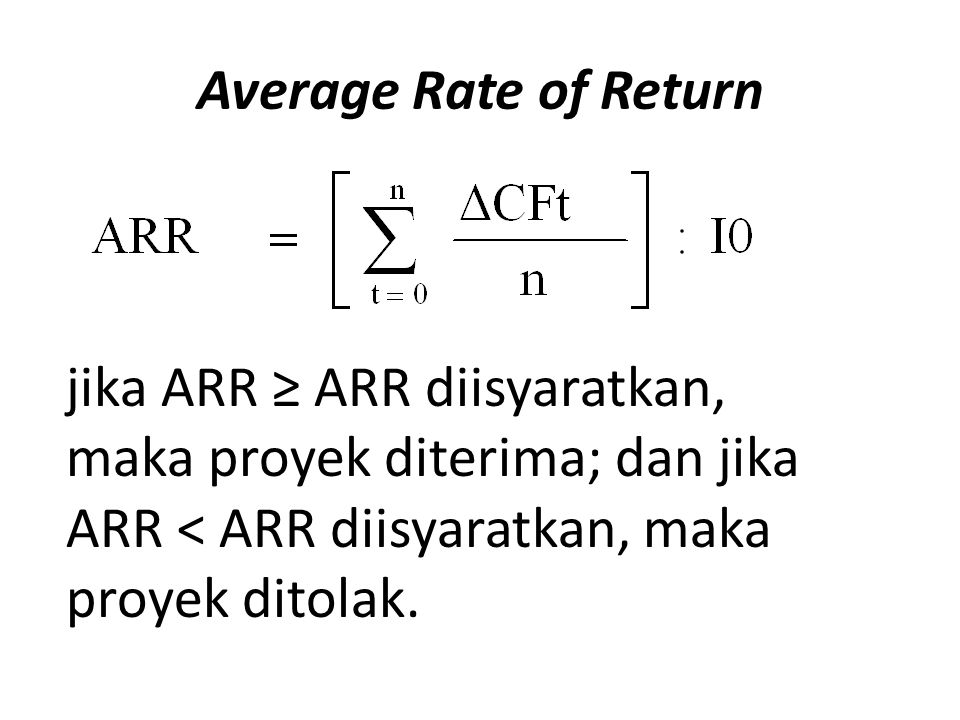 Average Rate of Return jika ARR ≥ ARR diisyaratkan, maka proyek diterima; dan jika ARR < ARR diisyaratkan, maka proyek ditolak.