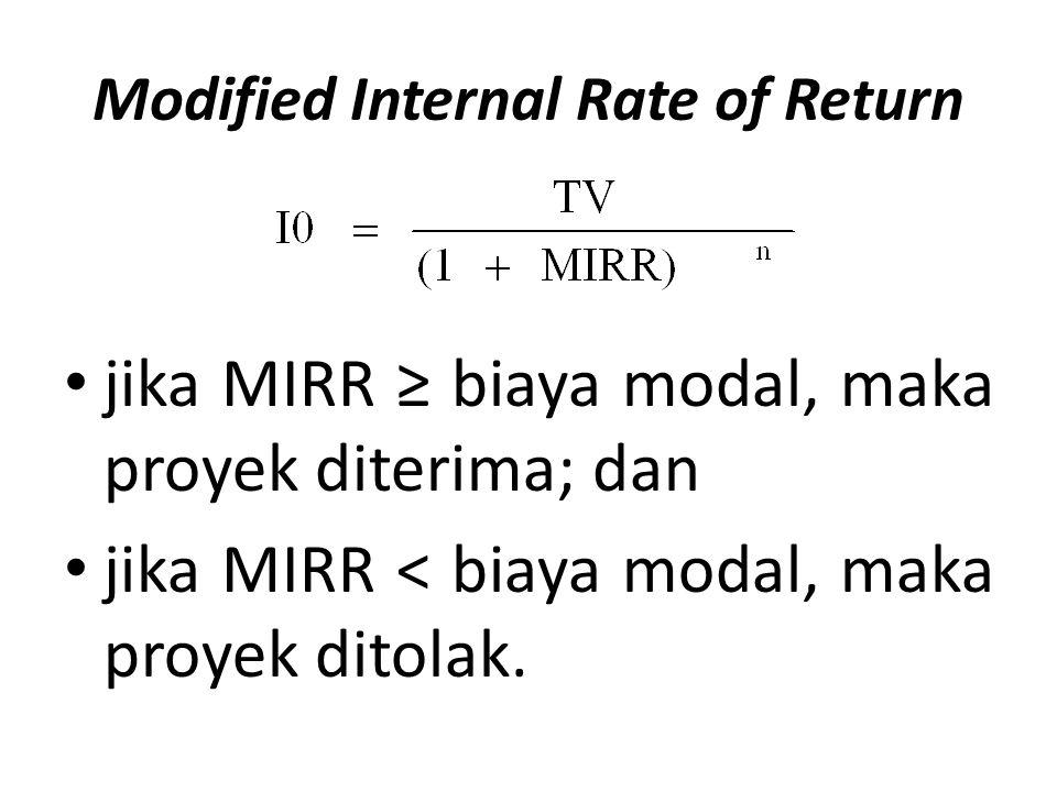 Modified Internal Rate of Return jika MIRR ≥ biaya modal, maka proyek diterima; dan jika MIRR < biaya modal, maka proyek ditolak.