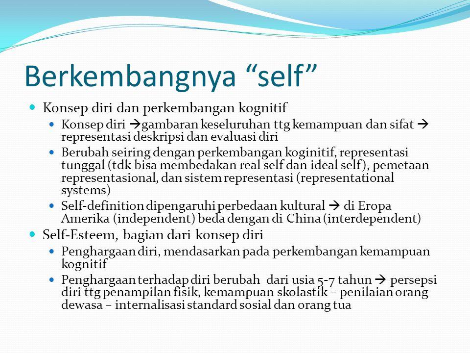 Berkembangnya self Konsep diri dan perkembangan kognitif Konsep diri  gambaran keseluruhan ttg kemampuan dan sifat  representasi deskripsi dan evaluasi diri Berubah seiring dengan perkembangan koginitif, representasi tunggal (tdk bisa membedakan real self dan ideal self), pemetaan representasional, dan sistem representasi (representational systems) Self-definition dipengaruhi perbedaan kultural  di Eropa Amerika (independent) beda dengan di China (interdependent) Self-Esteem, bagian dari konsep diri Penghargaan diri, mendasarkan pada perkembangan kemampuan kognitif Penghargaan terhadap diri berubah dari usia 5-7 tahun  persepsi diri ttg penampilan fisik, kemampuan skolastik – penilaian orang dewasa – internalisasi standard sosial dan orang tua