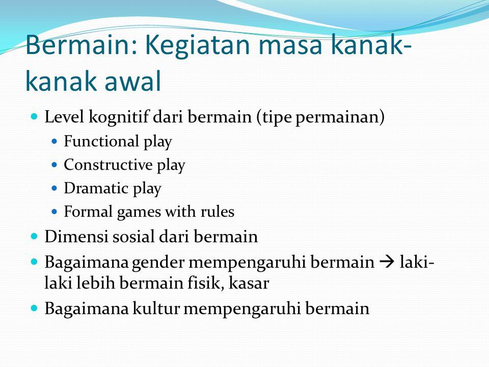 Bermain: Kegiatan masa kanak- kanak awal Level kognitif dari bermain (tipe permainan) Functional play Constructive play Dramatic play Formal games wit