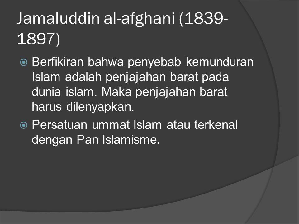 Jamaluddin al-afghani (1839- 1897)  Berfikiran bahwa penyebab kemunduran Islam adalah penjajahan barat pada dunia islam.