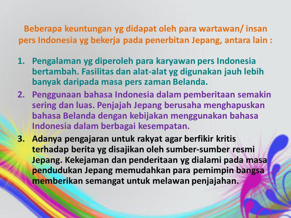 Beberapa harian yang muncul pada masa penjajahan Jepang, antara lain : 1.Asia Raya di Jakarta 2.Sinar Baru di Semarang 3.Suara Asia di Surabaya 4.Tjahaya di Bandung