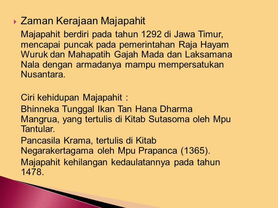  Zaman Kerajaan Majapahit Majapahit berdiri pada tahun 1292 di Jawa Timur, mencapai puncak pada pemerintahan Raja Hayam Wuruk dan Mahapatih Gajah Mada dan Laksamana Nala dengan armadanya mampu mempersatukan Nusantara.
