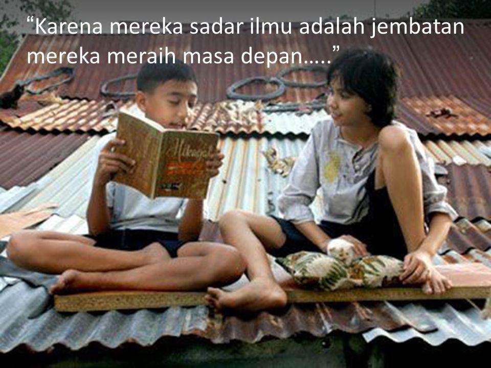 Karena mereka sadar ilmu adalah jembatan mereka meraih masa depan…..
