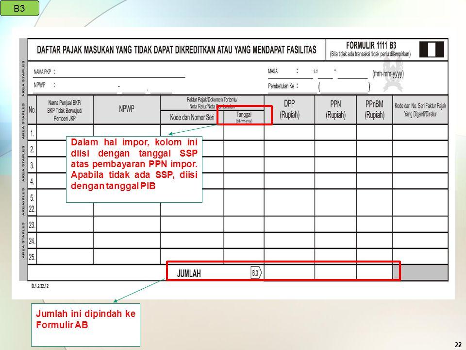 22 Dalam hal impor, kolom ini diisi dengan tanggal SSP atas pembayaran PPN impor. Apabila tidak ada SSP, diisi dengan tanggal PIB B3 Jumlah ini dipind