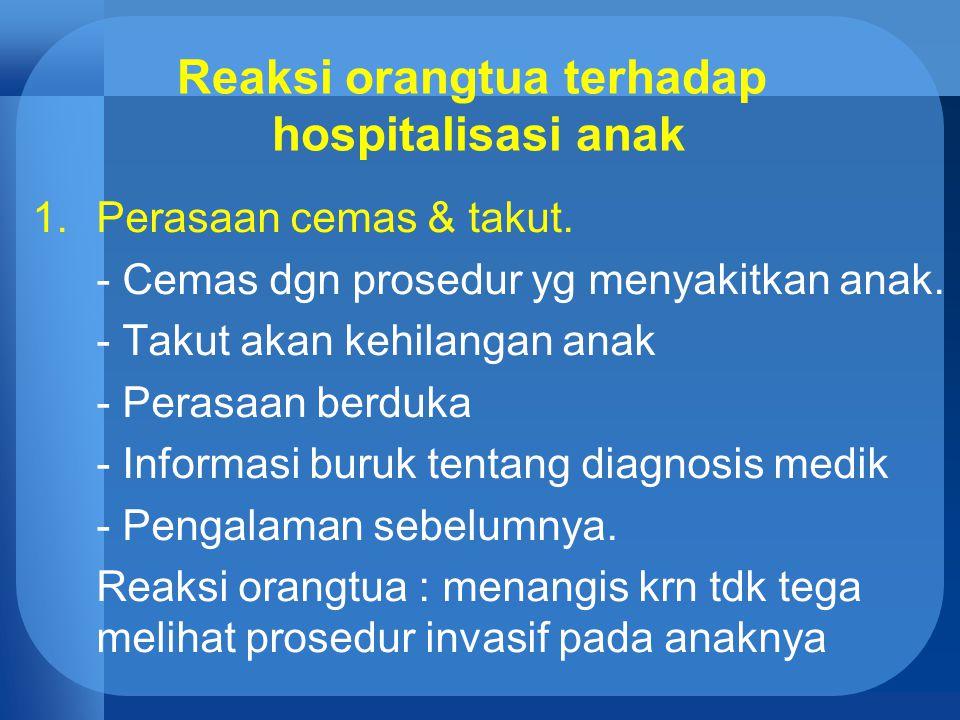 Reaksi orangtua terhadap hospitalisasi anak 1.Perasaan cemas & takut. - Cemas dgn prosedur yg menyakitkan anak. - Takut akan kehilangan anak - Perasaa