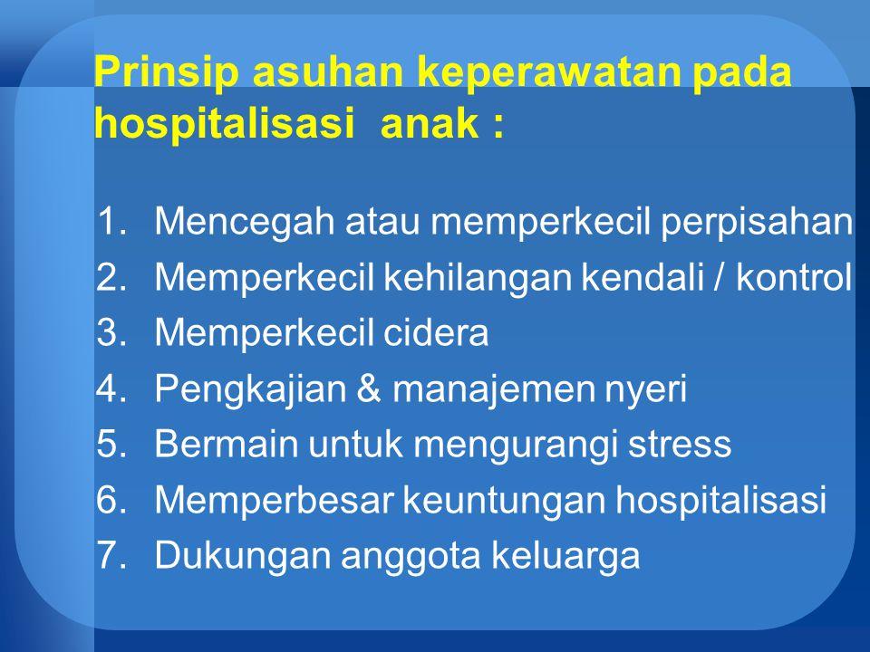 Prinsip asuhan keperawatan pada hospitalisasi anak : 1.Mencegah atau memperkecil perpisahan 2.Memperkecil kehilangan kendali / kontrol 3.Memperkecil c