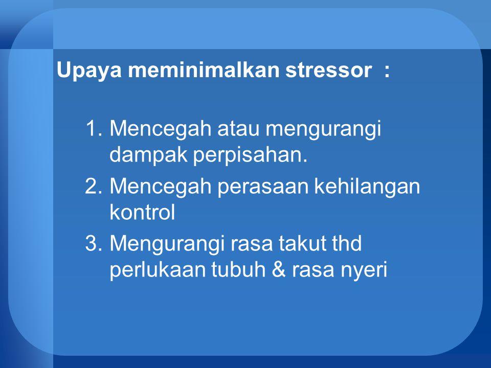Upaya meminimalkan stressor : 1.Mencegah atau mengurangi dampak perpisahan. 2.Mencegah perasaan kehilangan kontrol 3.Mengurangi rasa takut thd perluka