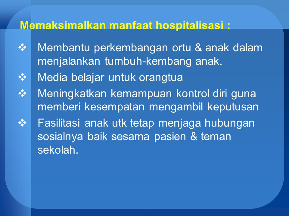 Memaksimalkan manfaat hospitalisasi :  Membantu perkembangan ortu & anak dalam menjalankan tumbuh-kembang anak.  Media belajar untuk orangtua  Meni