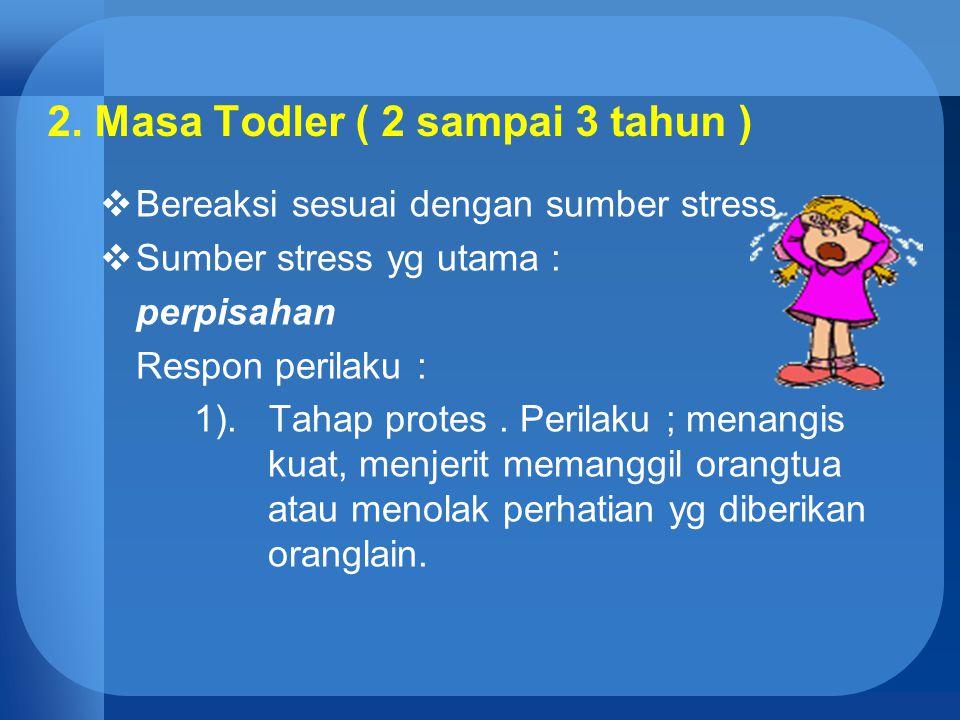 2. Masa Todler ( 2 sampai 3 tahun )  Bereaksi sesuai dengan sumber stress  Sumber stress yg utama : perpisahan Respon perilaku : 1). Tahap protes. P