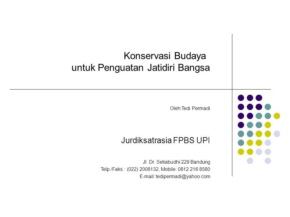Konservasi Budaya untuk Penguatan Jatidiri Bangsa Oleh Tedi Permadi Jurdiksatrasia FPBS UPI Jl. Dr. Setiabudhi 229 Bandung Telp./Faks.: (022) 2008132,
