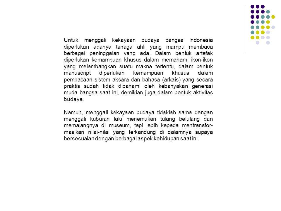 Untuk menggali kekayaan budaya bangsa Indonesia diperlukan adanya tenaga ahli yang mampu membaca berbagai peninggalan yang ada. Dalam bentuk artefak d