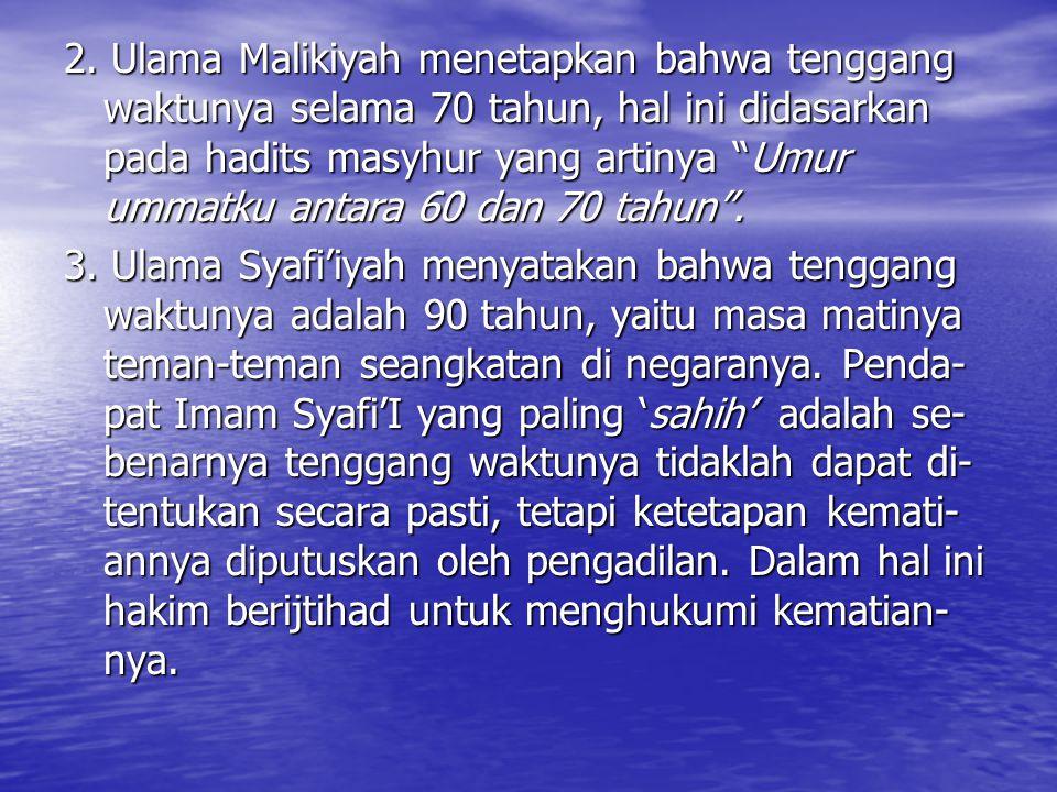 """2. Ulama Malikiyah menetapkan bahwa tenggang waktunya selama 70 tahun, hal ini didasarkan pada hadits masyhur yang artinya """"Umur ummatku antara 60 dan"""