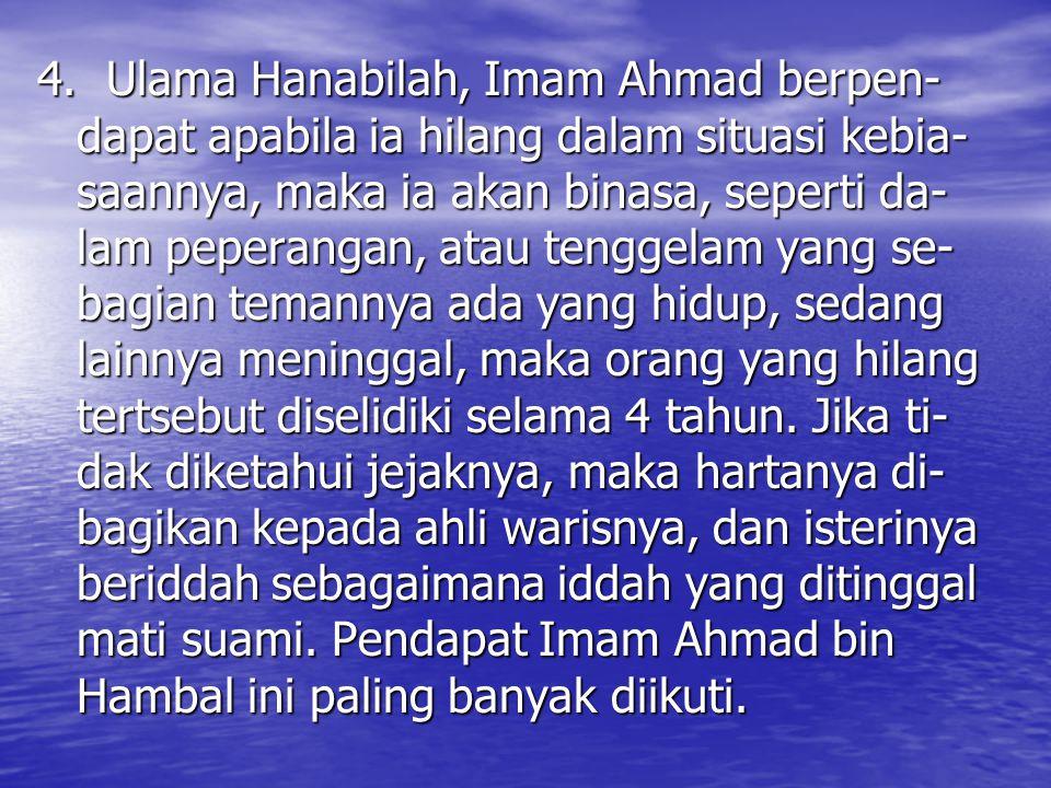 4. Ulama Hanabilah, Imam Ahmad berpen- dapat apabila ia hilang dalam situasi kebia- saannya, maka ia akan binasa, seperti da- lam peperangan, atau ten