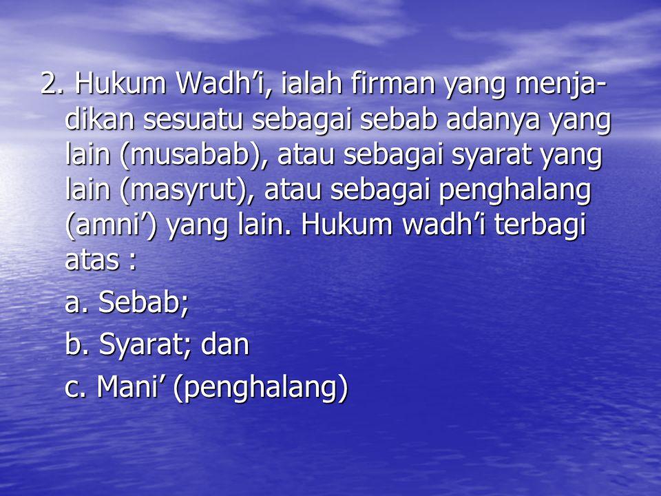 2. Hukum Wadh'i, ialah firman yang menja- dikan sesuatu sebagai sebab adanya yang lain (musabab), atau sebagai syarat yang lain (masyrut), atau sebaga