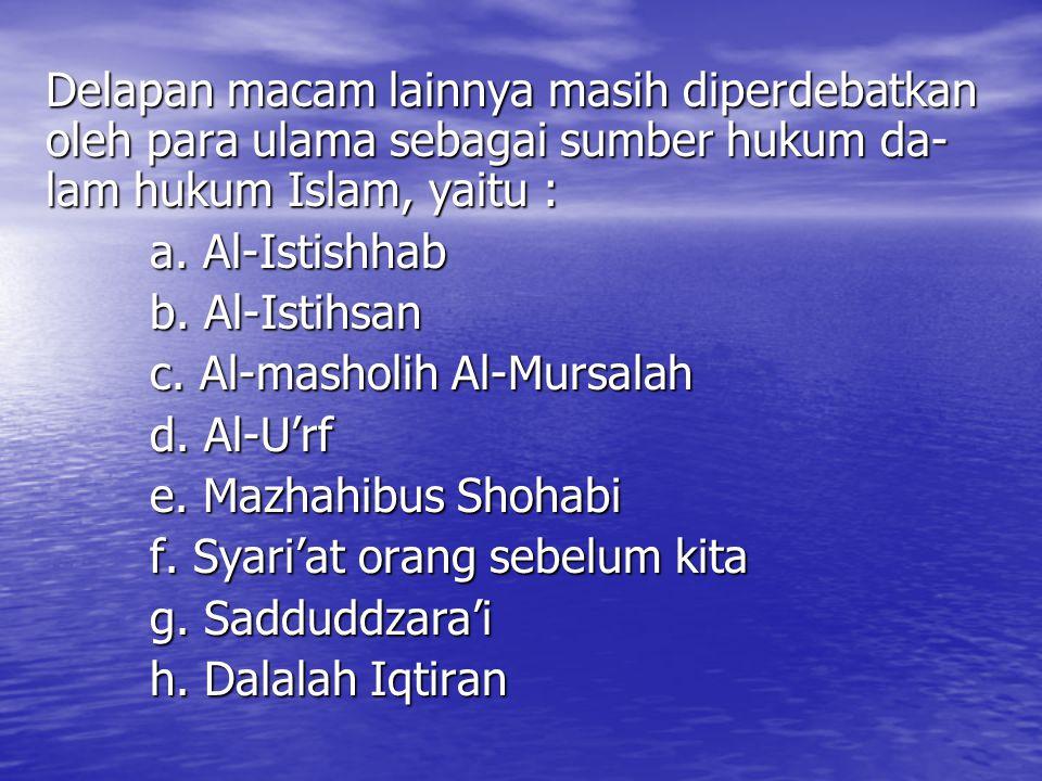 Delapan macam lainnya masih diperdebatkan oleh para ulama sebagai sumber hukum da- lam hukum Islam, yaitu : a. Al-Istishhab b. Al-Istihsan c. Al-masho