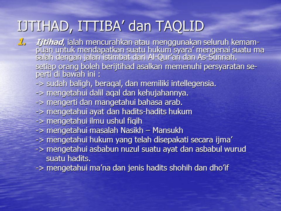 IJTIHAD, ITTIBA' dan TAQLID 1. Ijtihad, ialah mencurahkan atau menggunakan seluruh kemam- puan untuk mendapatkan suatu hukum syara' mengenai suatu ma