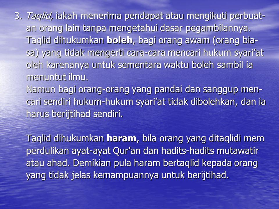 3. Taqlid, iakah menerima pendapat atau mengikuti perbuat- an orang lain tanpa mengetahui dasar pegambilannya. an orang lain tanpa mengetahui dasar pe