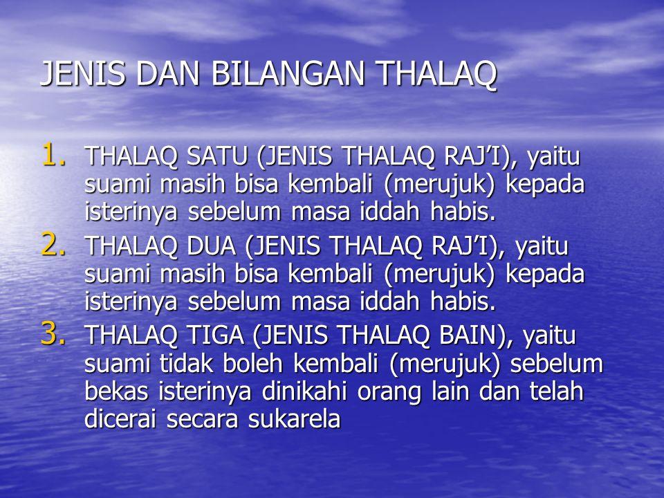 JENIS DAN BILANGAN THALAQ 1. THALAQ SATU (JENIS THALAQ RAJ'I), yaitu suami masih bisa kembali (merujuk) kepada isterinya sebelum masa iddah habis. 2.