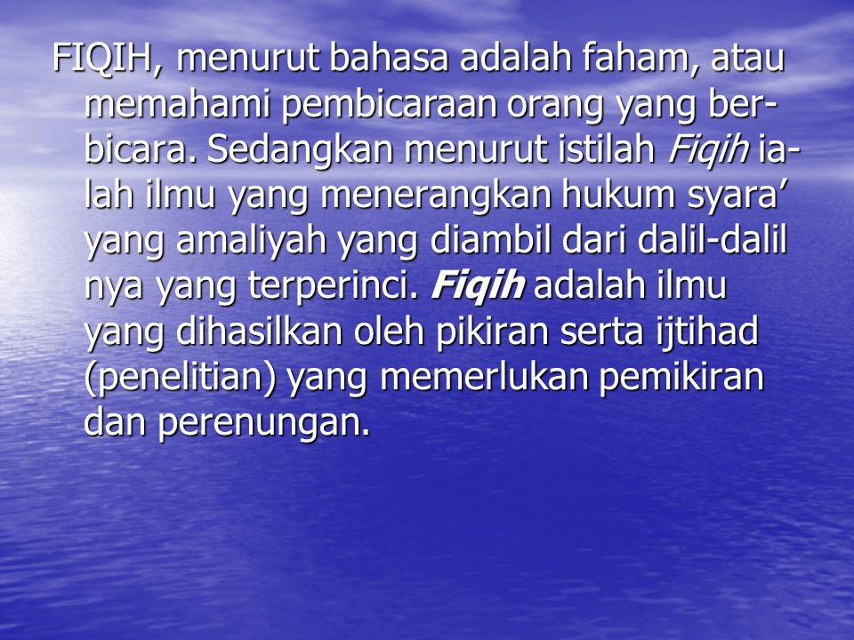 FIQIH, menurut bahasa adalah faham, atau memahami pembicaraan orang yang ber- bicara. Sedangkan menurut istilah Fiqih ia- lah ilmu yang menerangkan hu