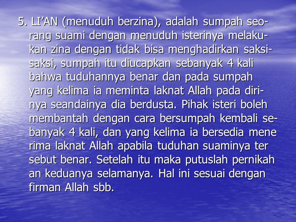 5. LI'AN (menuduh berzina), adalah sumpah seo- rang suami dengan menuduh isterinya melaku- kan zina dengan tidak bisa menghadirkan saksi- saksi, sumpa