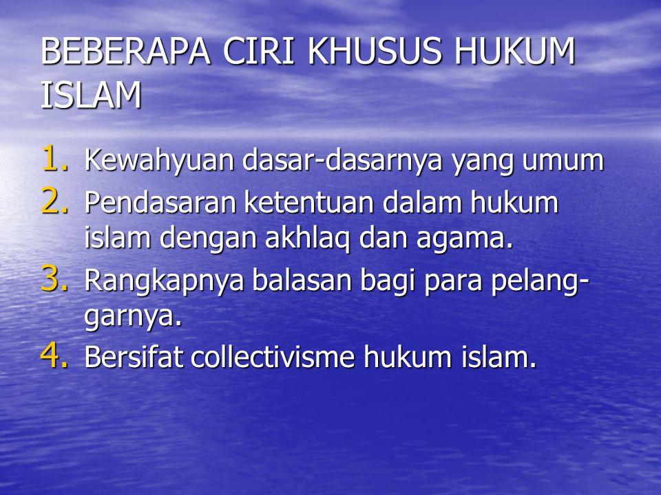 BEBERAPA CIRI KHUSUS HUKUM ISLAM 1. Kewahyuan dasar-dasarnya yang umum 2. Pendasaran ketentuan dalam hukum islam dengan akhlaq dan agama. 3. Rangkapny