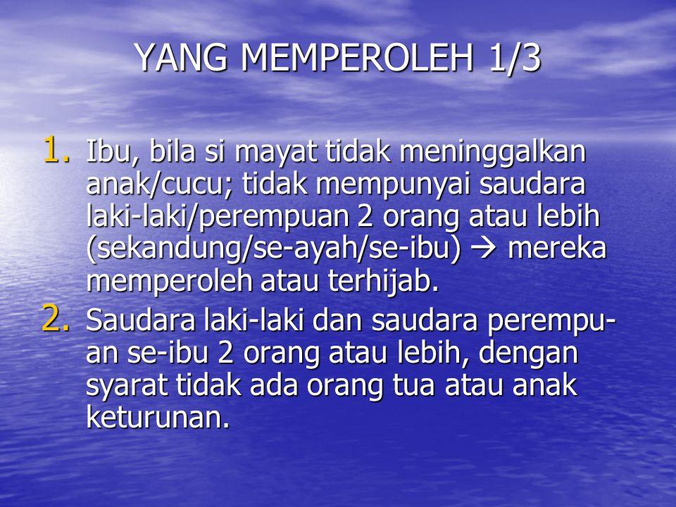 YANG MEMPEROLEH 1/3 1. Ibu, bila si mayat tidak meninggalkan anak/cucu; tidak mempunyai saudara laki-laki/perempuan 2 orang atau lebih (sekandung/se-a