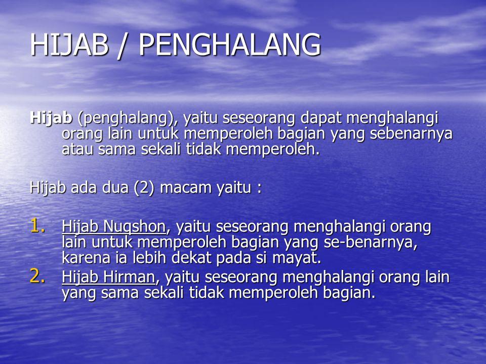 HIJAB / PENGHALANG Hijab (penghalang), yaitu seseorang dapat menghalangi orang lain untuk memperoleh bagian yang sebenarnya atau sama sekali tidak mem