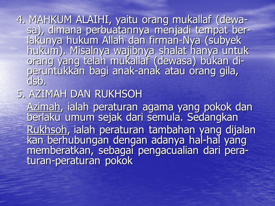 4. MAHKUM ALAIHI, yaitu orang mukallaf (dewa- sa), dimana perbuatannya menjadi tempat ber- lakunya hukum Allah dan firman-Nya (subyek hukum). Misalnya