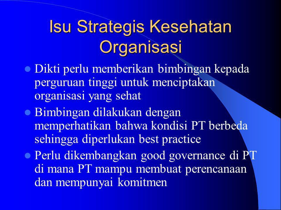 Isu Strategis Kesehatan Organisasi Dikti perlu memberikan bimbingan kepada perguruan tinggi untuk menciptakan organisasi yang sehat Bimbingan dilakukan dengan memperhatikan bahwa kondisi PT berbeda sehingga diperlukan best practice Perlu dikembangkan good governance di PT di mana PT mampu membuat perencanaan dan mempunyai komitmen
