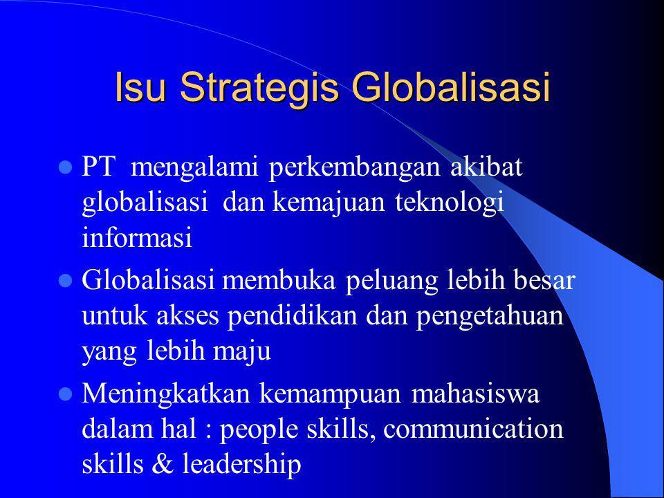 Isu Strategis Globalisasi PT mengalami perkembangan akibat globalisasi dan kemajuan teknologi informasi Globalisasi membuka peluang lebih besar untuk akses pendidikan dan pengetahuan yang lebih maju Meningkatkan kemampuan mahasiswa dalam hal : people skills, communication skills & leadership