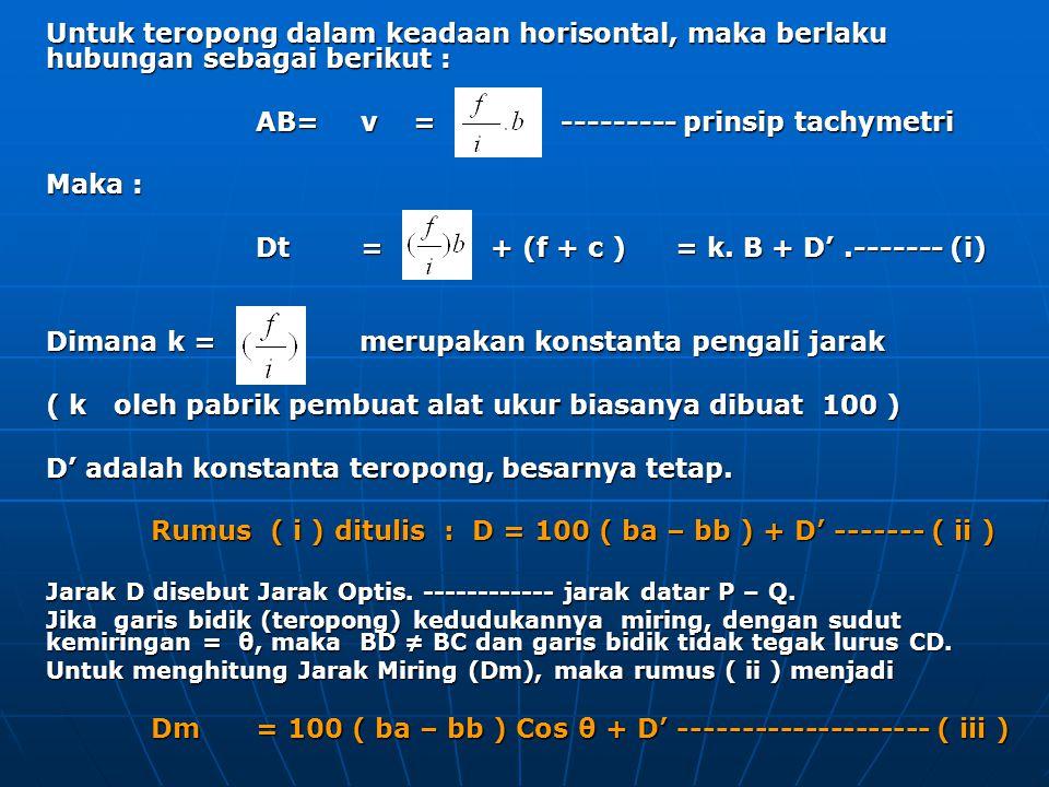 Untuk teropong dalam keadaan horisontal, maka berlaku hubungan sebagai berikut : AB= v = --------- prinsip tachymetri Maka : Dt= + (f + c )= k. B + D'