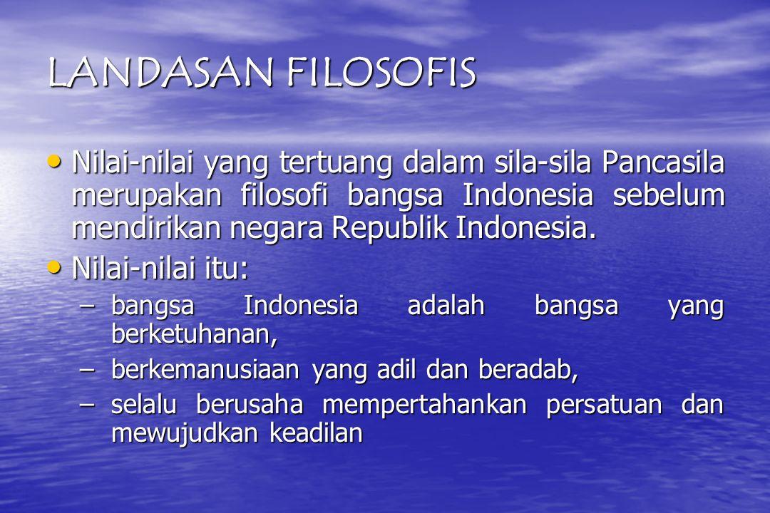 LANDASAN FILOSOFIS Nilai-nilai yang tertuang dalam sila-sila Pancasila merupakan filosofi bangsa Indonesia sebelum mendirikan negara Republik Indonesia.