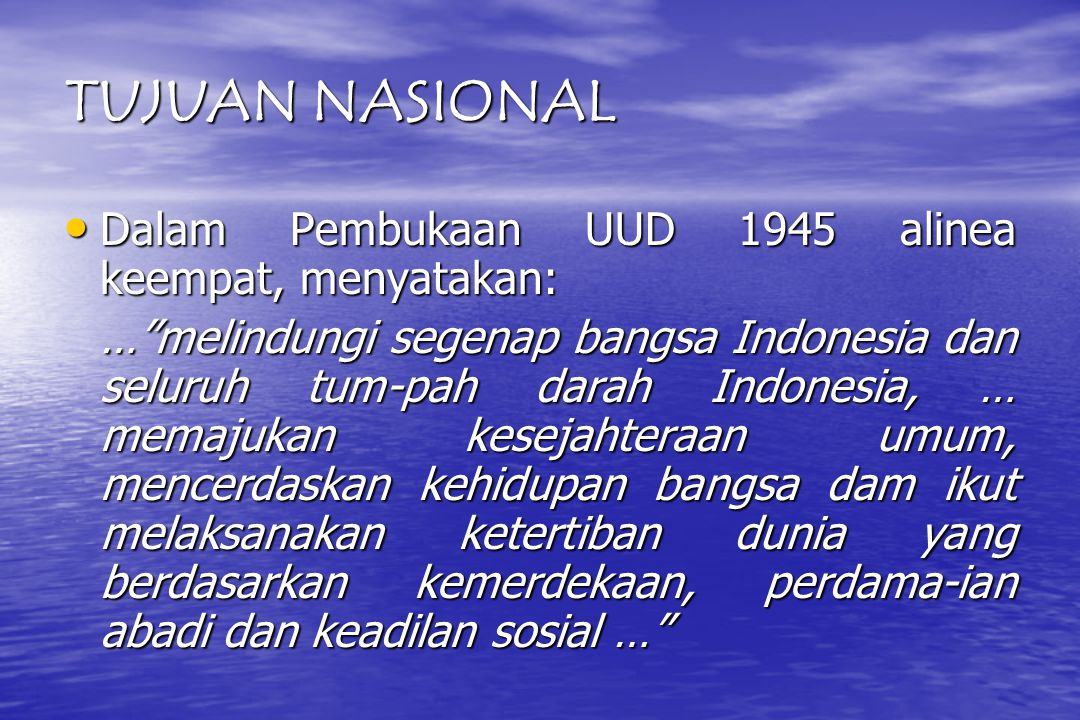 TUJUAN NASIONAL Dalam Pembukaan UUD 1945 alinea keempat, menyatakan: Dalam Pembukaan UUD 1945 alinea keempat, menyatakan: … melindungi segenap bangsa Indonesia dan seluruh tum-pah darah Indonesia, … memajukan kesejahteraan umum, mencerdaskan kehidupan bangsa dam ikut melaksanakan ketertiban dunia yang berdasarkan kemerdekaan, perdama-ian abadi dan keadilan sosial …
