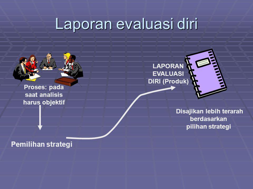 Laporan evaluasi diri Proses: pada saat analisis harus objektif Pemilihan strategi Disajikan lebih terarah berdasarkan pilihan strategi LAPORAN EVALUA
