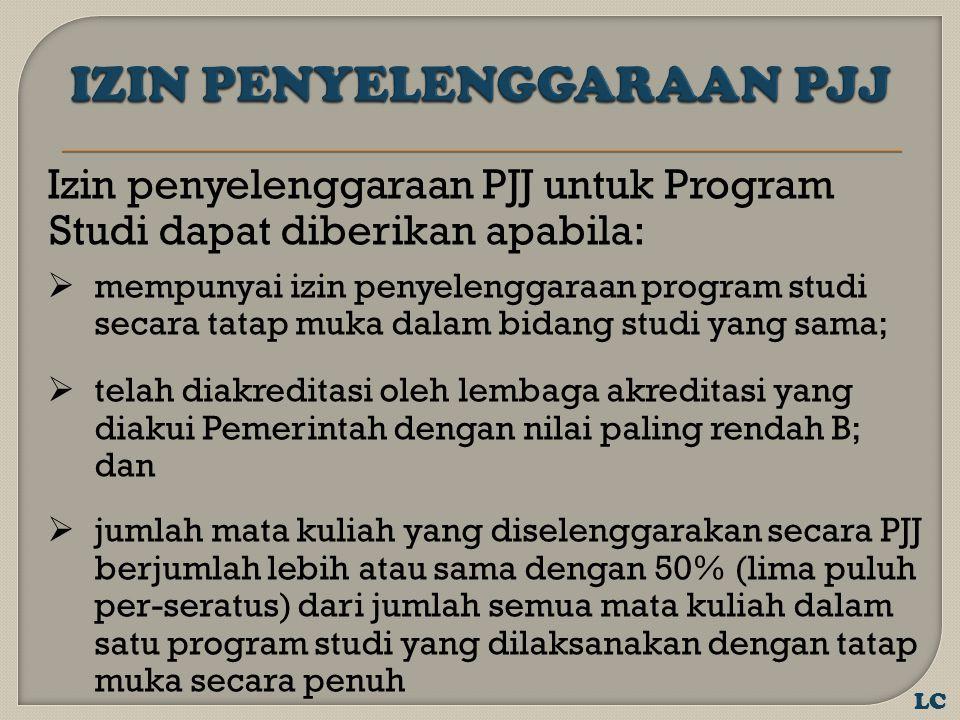 Izin penyelenggaraan PJJ untuk Program Studi dapat diberikan apabila:  mempunyai izin penyelenggaraan program studi secara tatap muka dalam bidang studi yang sama;  telah diakreditasi oleh lembaga akreditasi yang diakui Pemerintah dengan nilai paling rendah B; dan  jumlah mata kuliah yang diselenggarakan secara PJJ berjumlah lebih atau sama dengan 50% (lima puluh per-seratus) dari jumlah semua mata kuliah dalam satu program studi yang dilaksanakan dengan tatap muka secara penuh LC