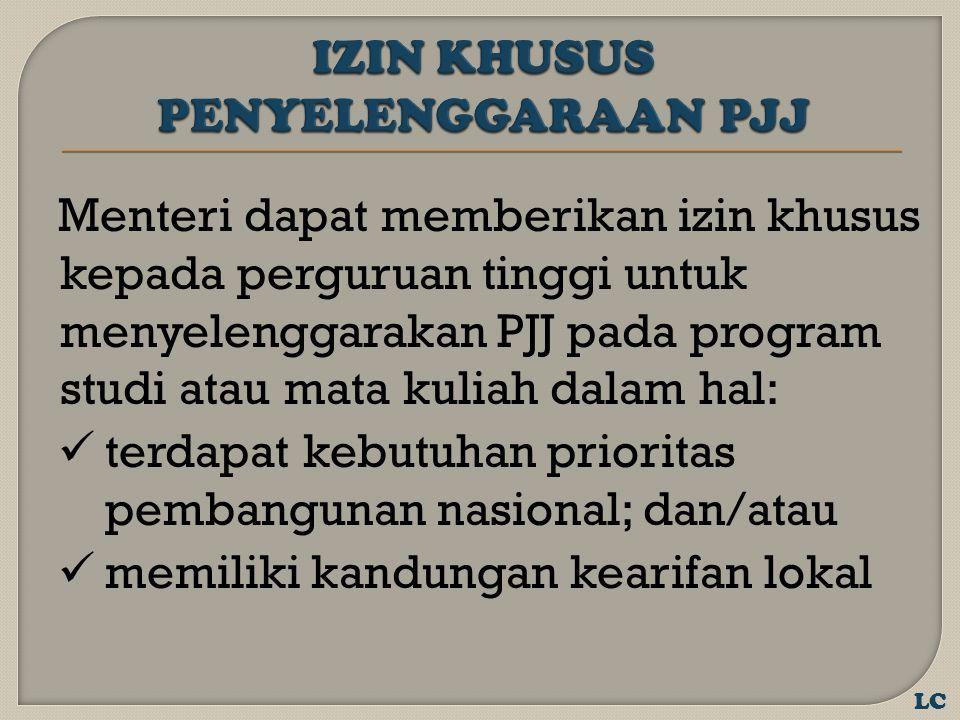 Menteri dapat memberikan izin khusus kepada perguruan tinggi untuk menyelenggarakan PJJ pada program studi atau mata kuliah dalam hal: terdapat kebutuhan prioritas pembangunan nasional; dan/atau memiliki kandungan kearifan lokal LC