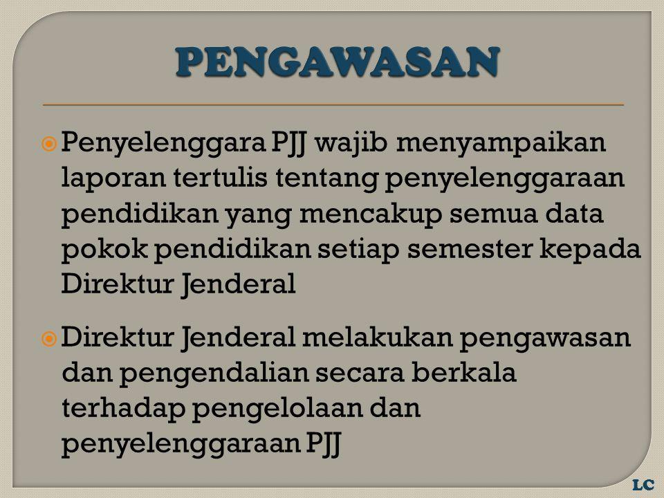  Penyelenggara PJJ wajib menyampaikan laporan tertulis tentang penyelenggaraan pendidikan yang mencakup semua data pokok pendidikan setiap semester kepada Direktur Jenderal  Direktur Jenderal melakukan pengawasan dan pengendalian secara berkala terhadap pengelolaan dan penyelenggaraan PJJ LC