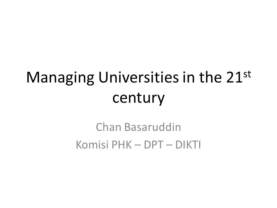 Managing Universities in the 21 st century Chan Basaruddin Komisi PHK – DPT – DIKTI