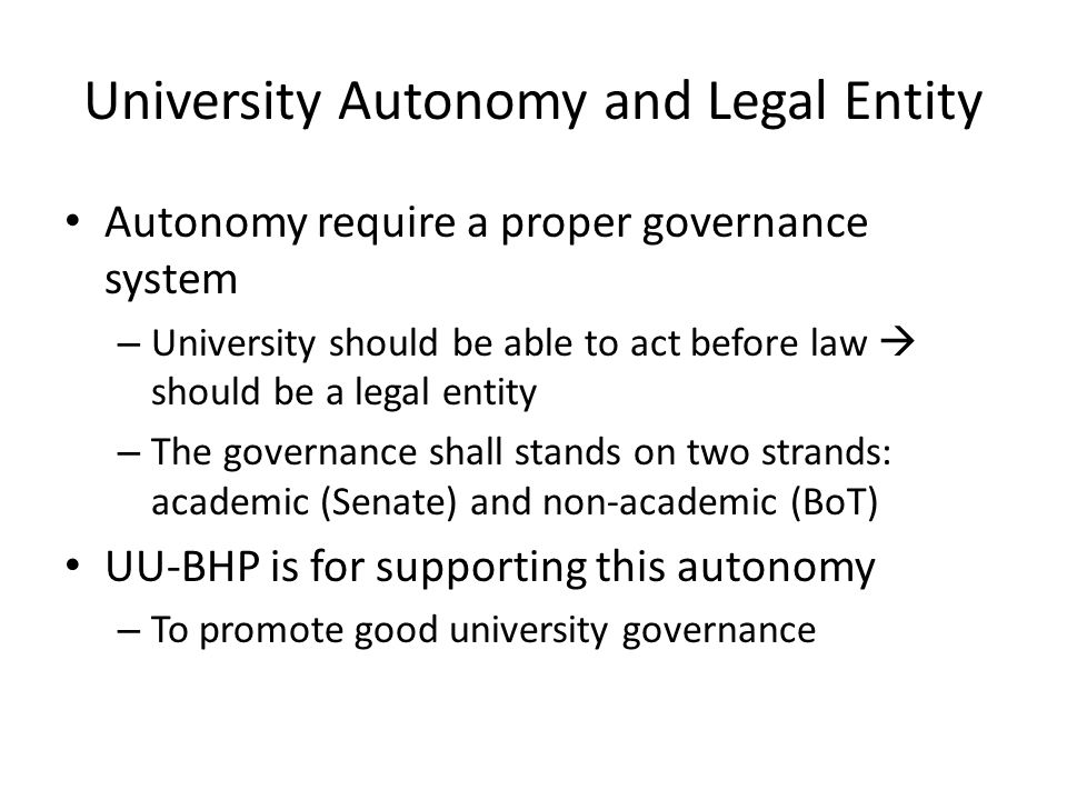 University Autonomy and Legal Entity Autonomy require a proper governance system – University should be able to act before law  should be a legal ent