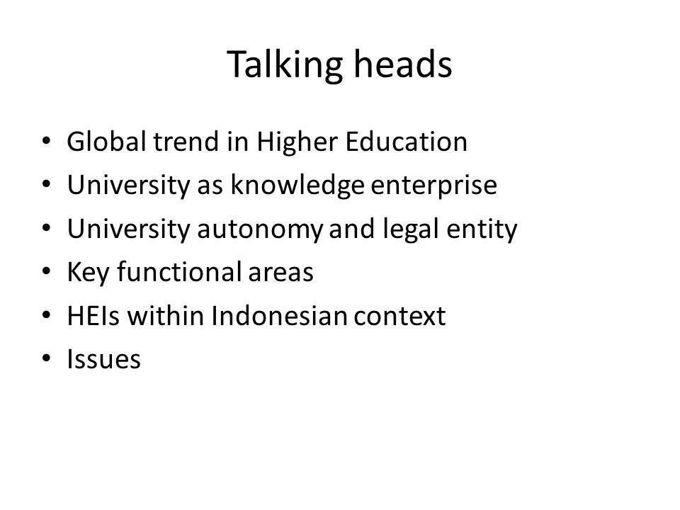 Talking heads Global trend in Higher Education University as knowledge enterprise University autonomy and legal entity Key functional areas HEIs withi
