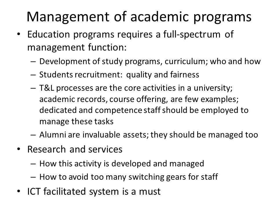 Management of academic programs Education programs requires a full-spectrum of management function: – Development of study programs, curriculum; who a