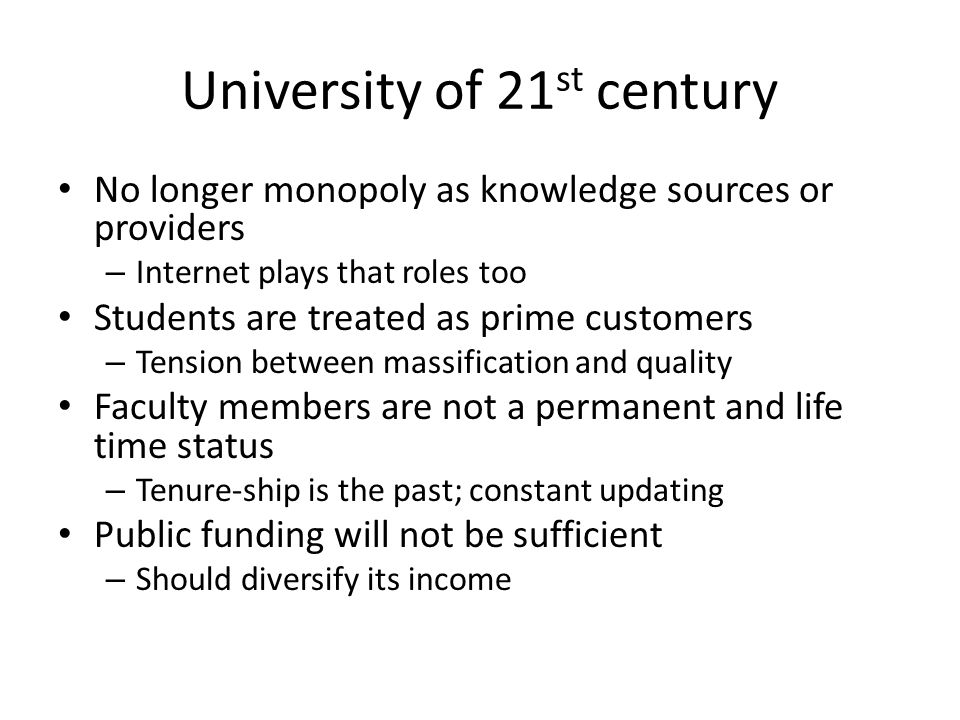University of 21 st century No longer monopoly as knowledge sources or providers – Internet plays that roles too Students are treated as prime custome